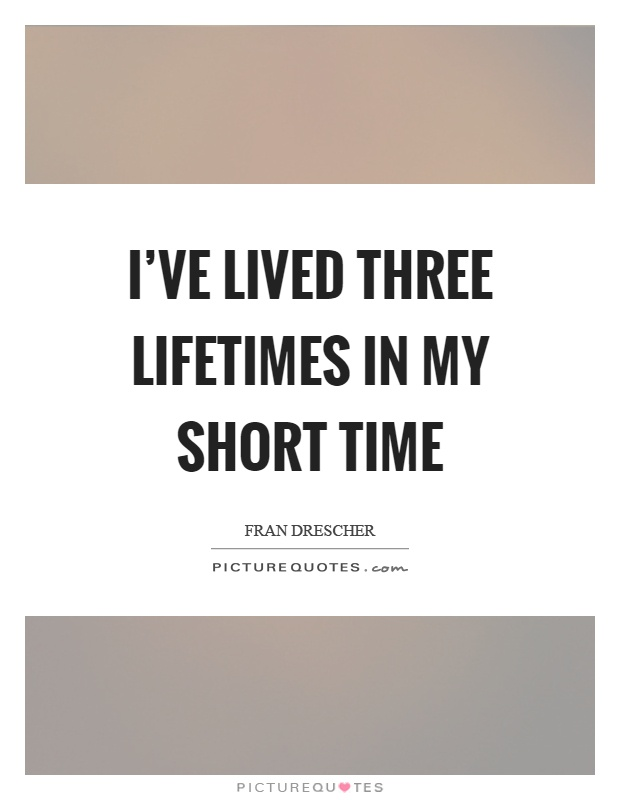 I've lived three lifetimes in my short time Picture Quote #1