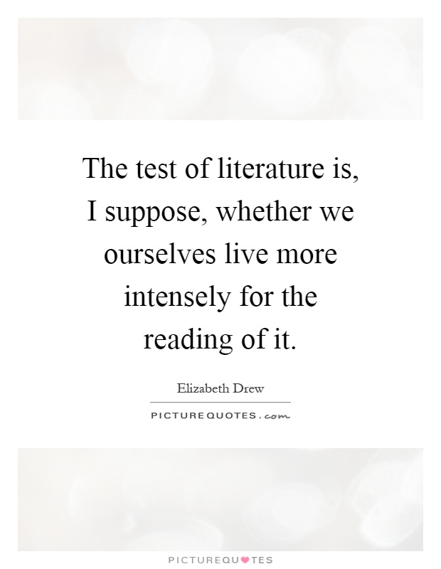 The test of literature is, I suppose, whether we ourselves live more intensely for the reading of it Picture Quote #1