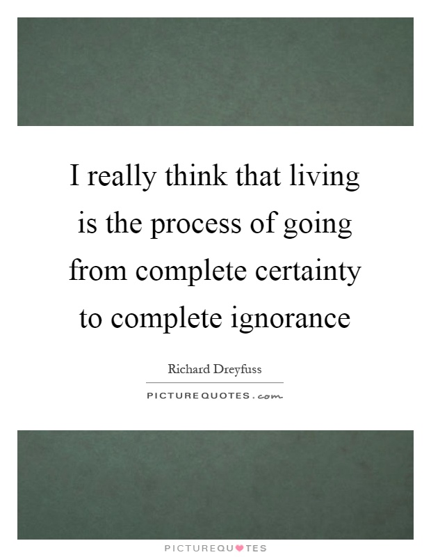 I really think that living is the process of going from complete certainty to complete ignorance Picture Quote #1