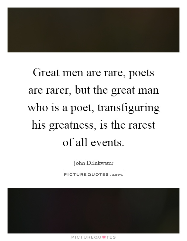 Great men are rare, poets are rarer, but the great man who is a poet, transfiguring his greatness, is the rarest of all events Picture Quote #1