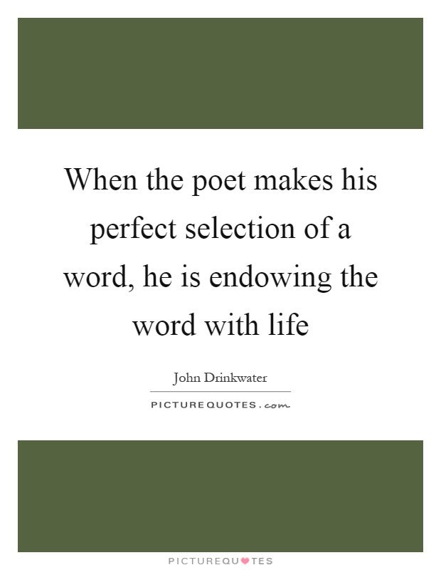 When the poet makes his perfect selection of a word, he is endowing the word with life Picture Quote #1
