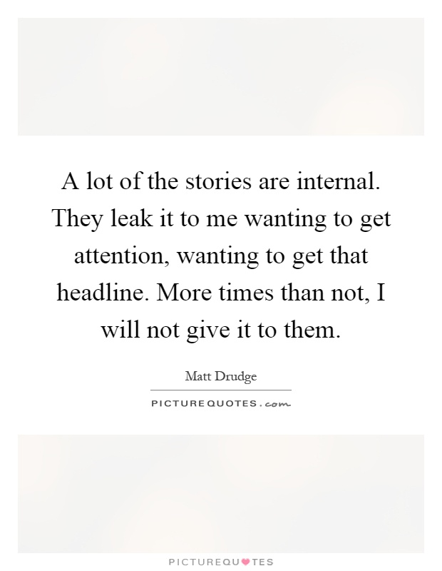 A lot of the stories are internal. They leak it to me wanting to get attention, wanting to get that headline. More times than not, I will not give it to them Picture Quote #1