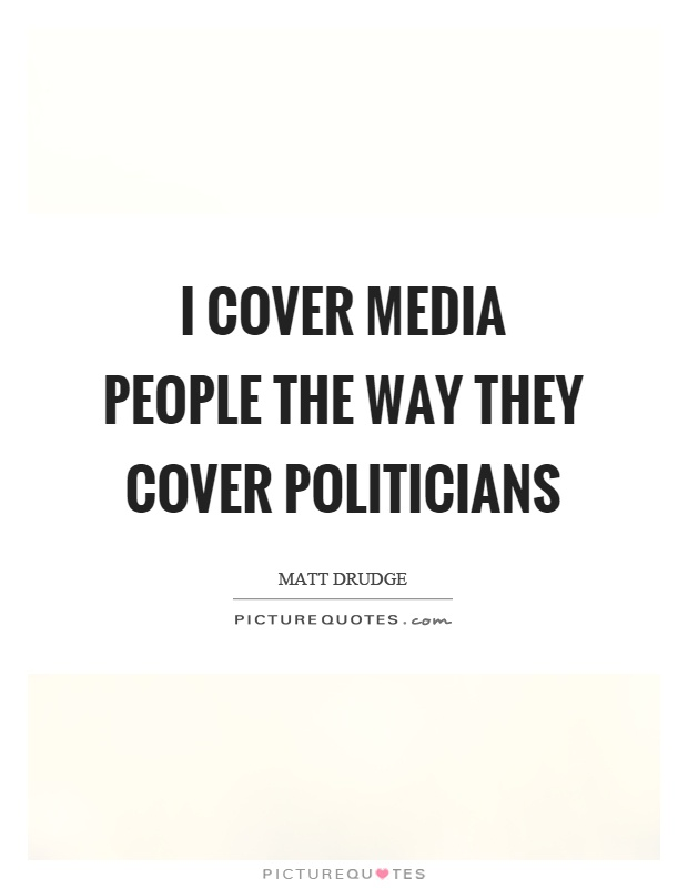 I cover media people the way they cover politicians Picture Quote #1