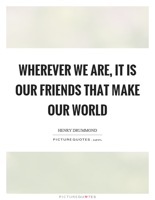 Wherever we are, it is our friends that make our world Picture Quote #1