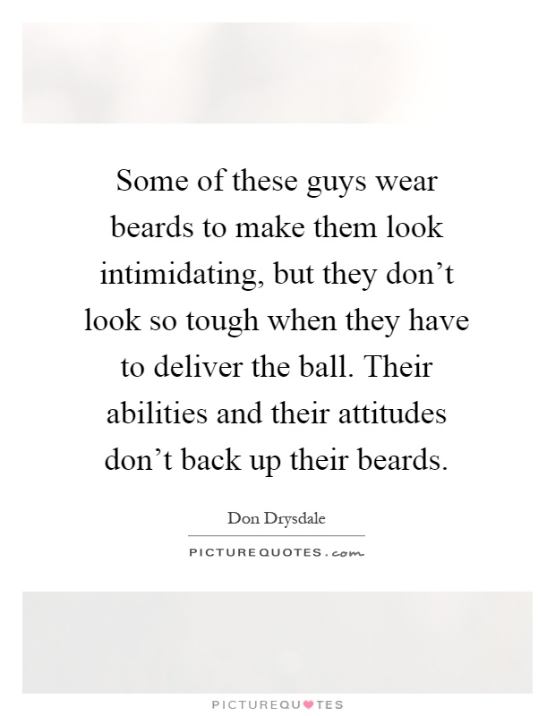 Some of these guys wear beards to make them look intimidating, but they don't look so tough when they have to deliver the ball. Their abilities and their attitudes don't back up their beards Picture Quote #1