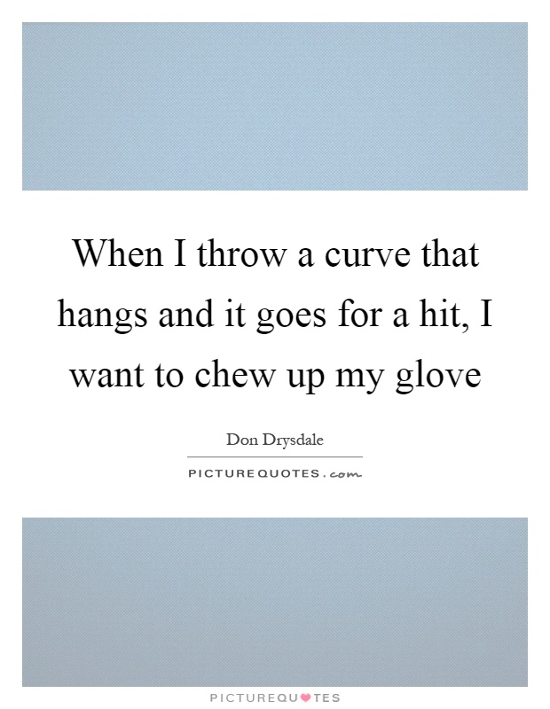 When I throw a curve that hangs and it goes for a hit, I want to chew up my glove Picture Quote #1
