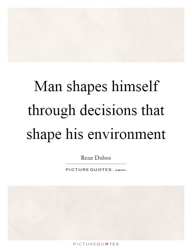 Man shapes himself through decisions that shape his environment Picture Quote #1