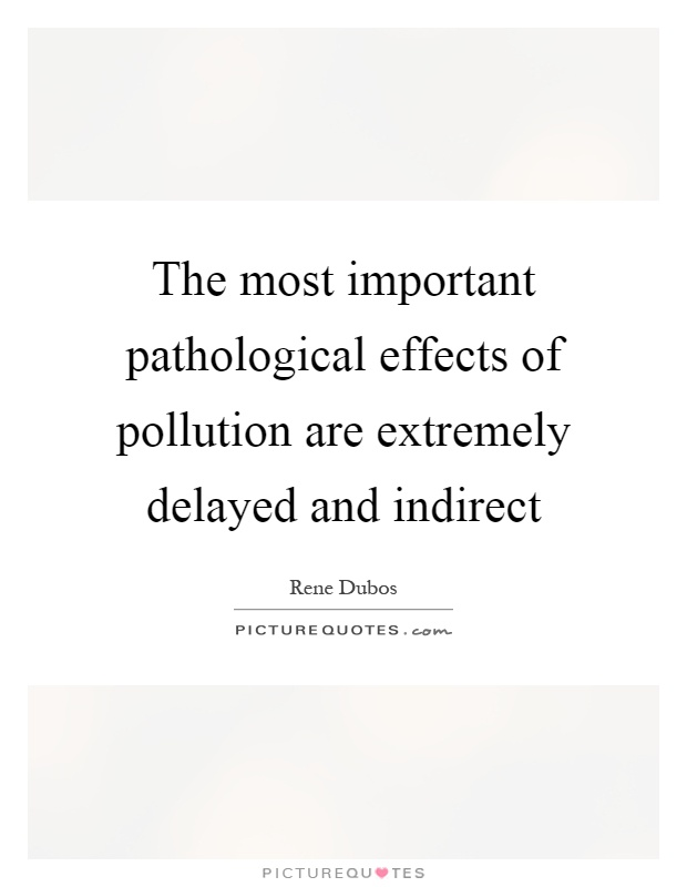 The most important pathological effects of pollution are extremely delayed and indirect Picture Quote #1