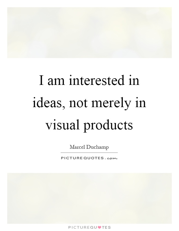 I am interested in ideas, not merely in visual products Picture Quote #1