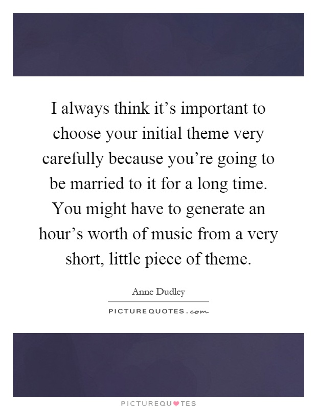 I always think it's important to choose your initial theme very carefully because you're going to be married to it for a long time. You might have to generate an hour's worth of music from a very short, little piece of theme Picture Quote #1