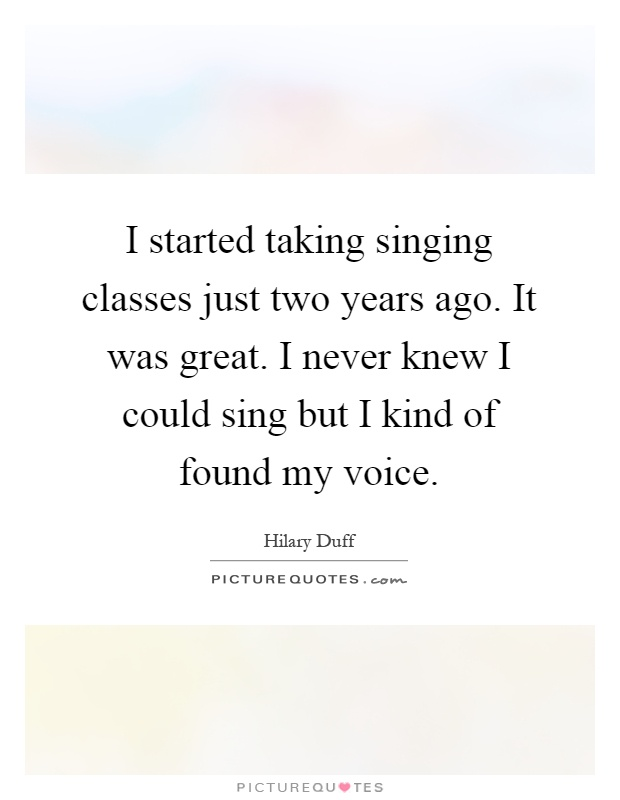 I started taking singing classes just two years ago. It was great. I never knew I could sing but I kind of found my voice Picture Quote #1