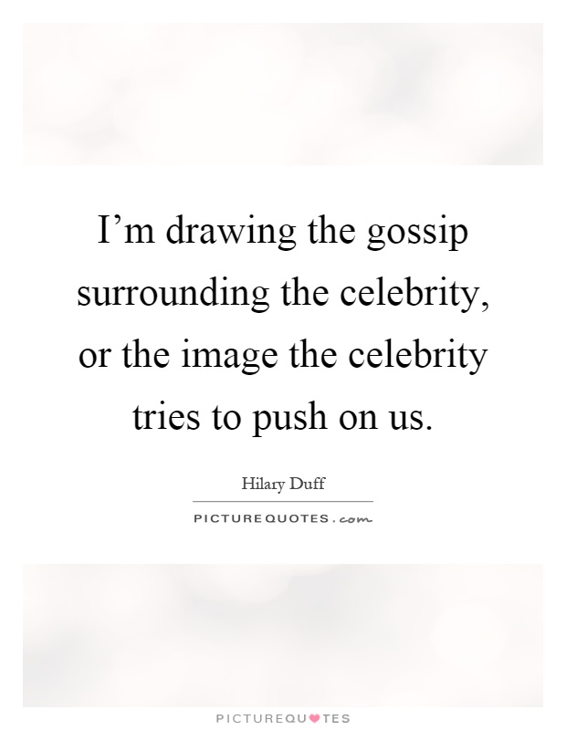 I'm drawing the gossip surrounding the celebrity, or the image the celebrity tries to push on us Picture Quote #1