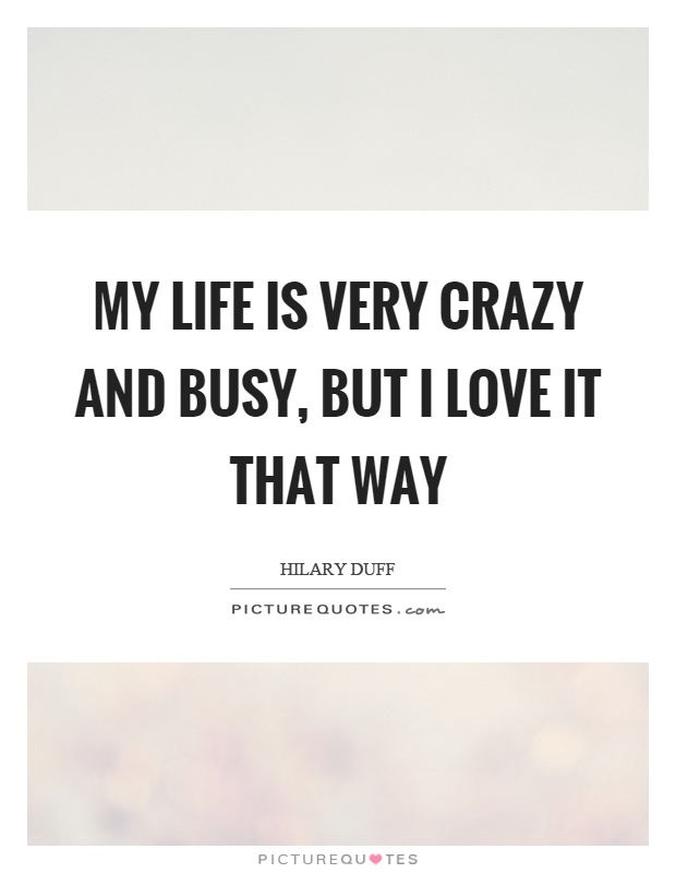 My life is very crazy and busy, but I love it that way Picture Quote #1