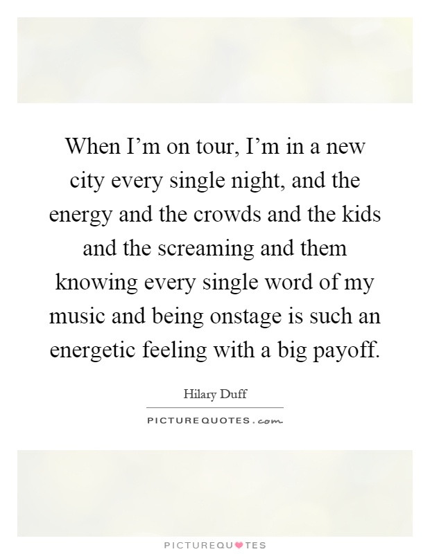 When I'm on tour, I'm in a new city every single night, and the energy and the crowds and the kids and the screaming and them knowing every single word of my music and being onstage is such an energetic feeling with a big payoff Picture Quote #1