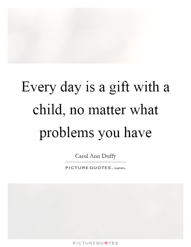 Every day is a gift with a child, no matter what problems you have Picture Quote #1