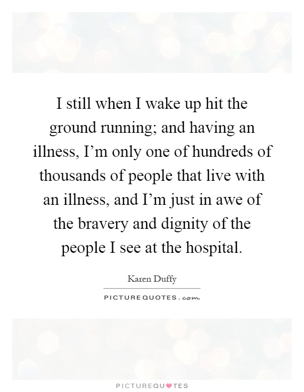 I still when I wake up hit the ground running; and having an illness, I'm only one of hundreds of thousands of people that live with an illness, and I'm just in awe of the bravery and dignity of the people I see at the hospital Picture Quote #1