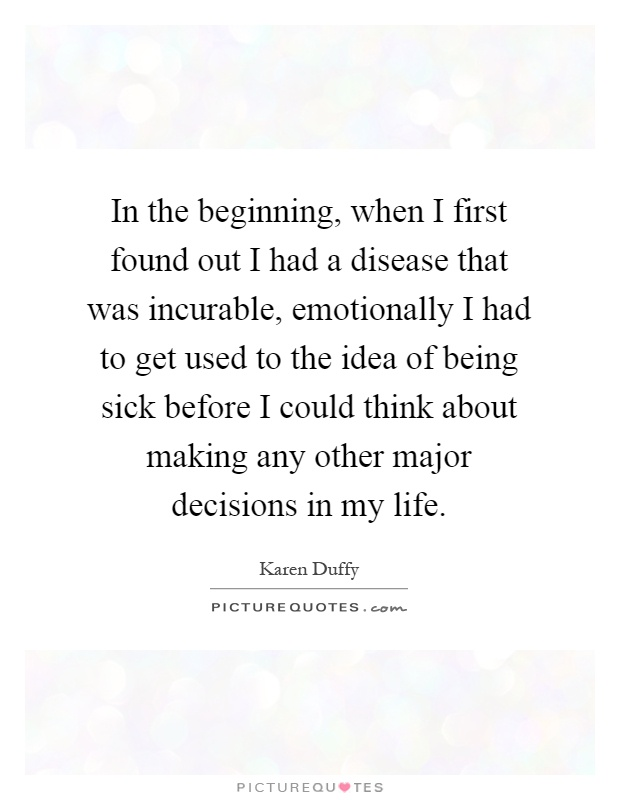 In the beginning, when I first found out I had a disease that was incurable, emotionally I had to get used to the idea of being sick before I could think about making any other major decisions in my life Picture Quote #1