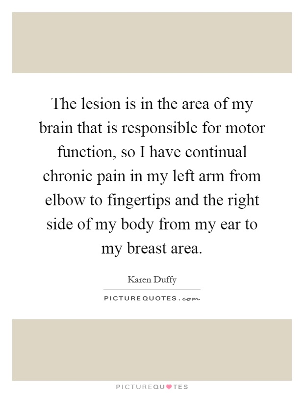 The lesion is in the area of my brain that is responsible for motor function, so I have continual chronic pain in my left arm from elbow to fingertips and the right side of my body from my ear to my breast area Picture Quote #1