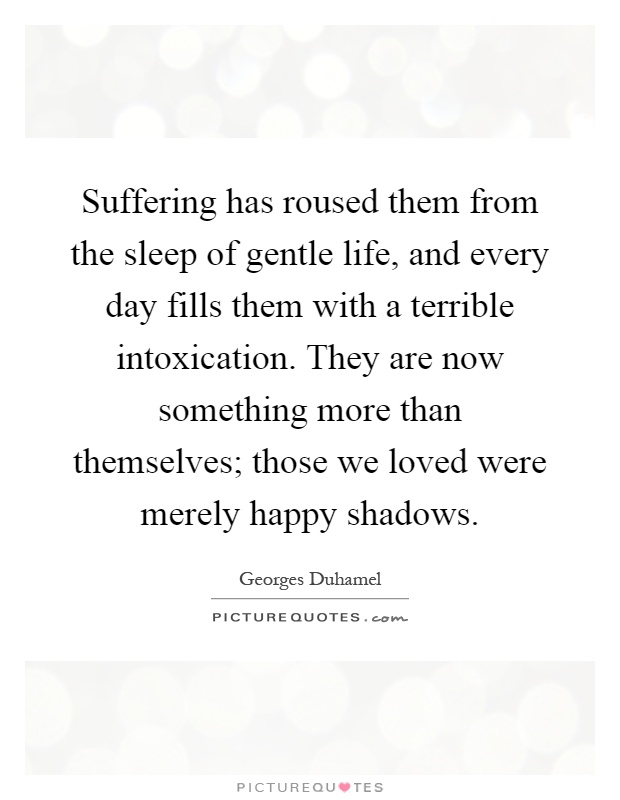 Suffering has roused them from the sleep of gentle life, and every day fills them with a terrible intoxication. They are now something more than themselves; those we loved were merely happy shadows Picture Quote #1