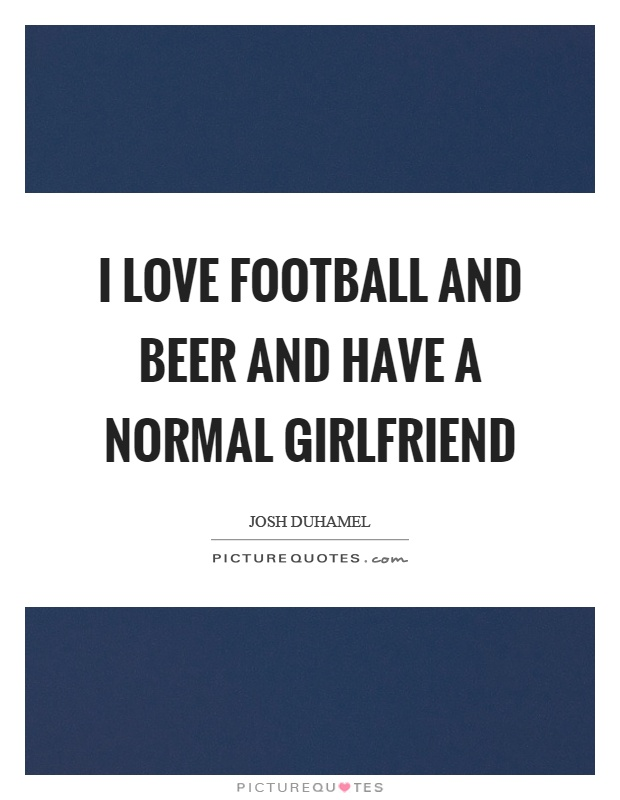 I love football and beer and have a normal girlfriend Picture Quote #1