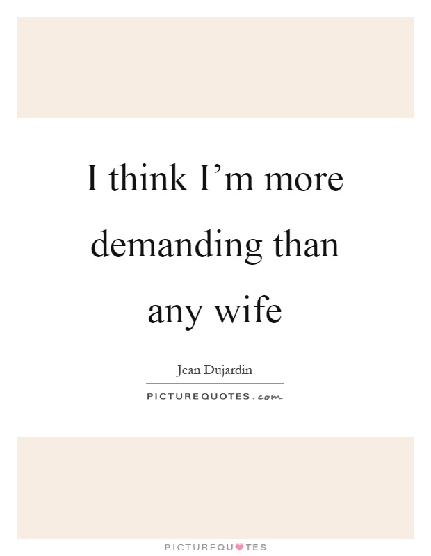 I think i m more demanding than any wife picture quotes for Fortune jean dujardin