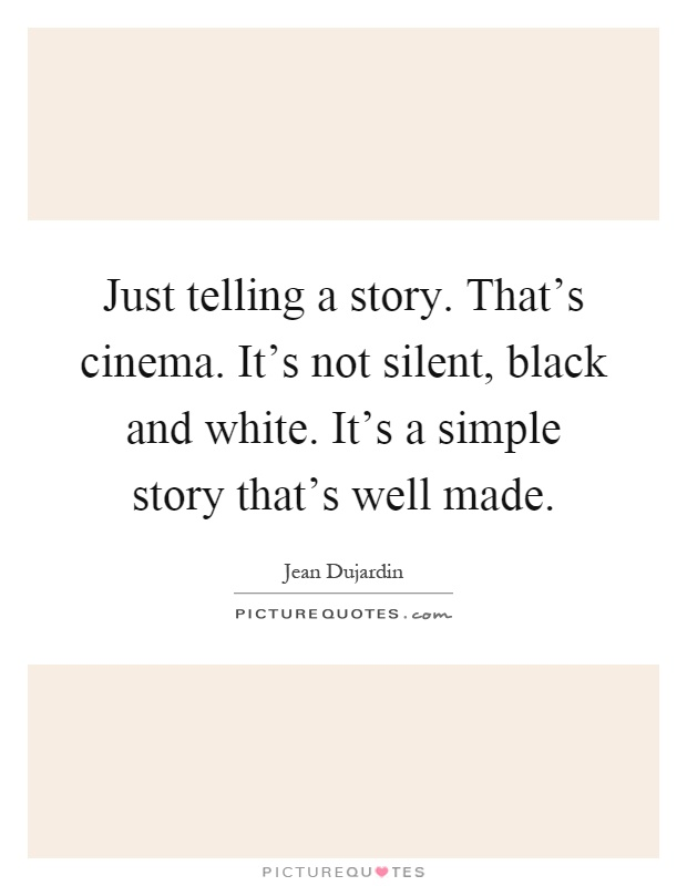 Just telling a story. That's cinema. It's not silent, black and white. It's a simple story that's well made Picture Quote #1