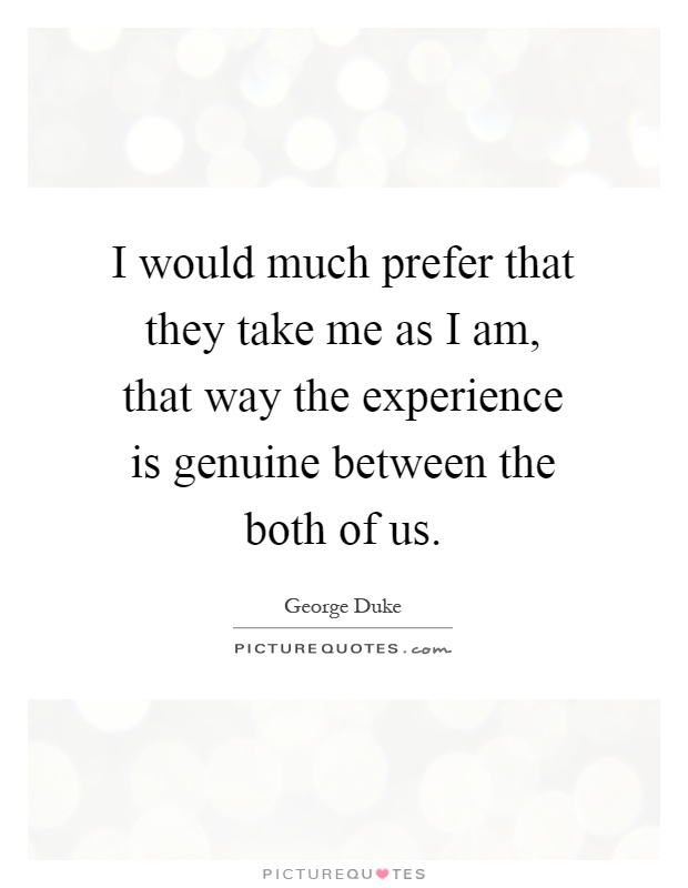I would much prefer that they take me as I am, that way the experience is genuine between the both of us Picture Quote #1