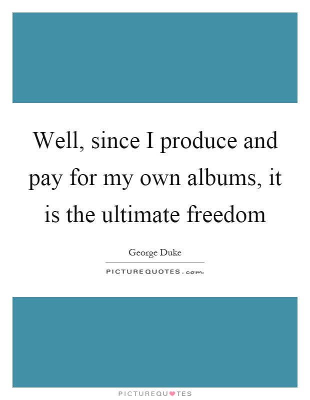 Well, since I produce and pay for my own albums, it is the ultimate freedom Picture Quote #1