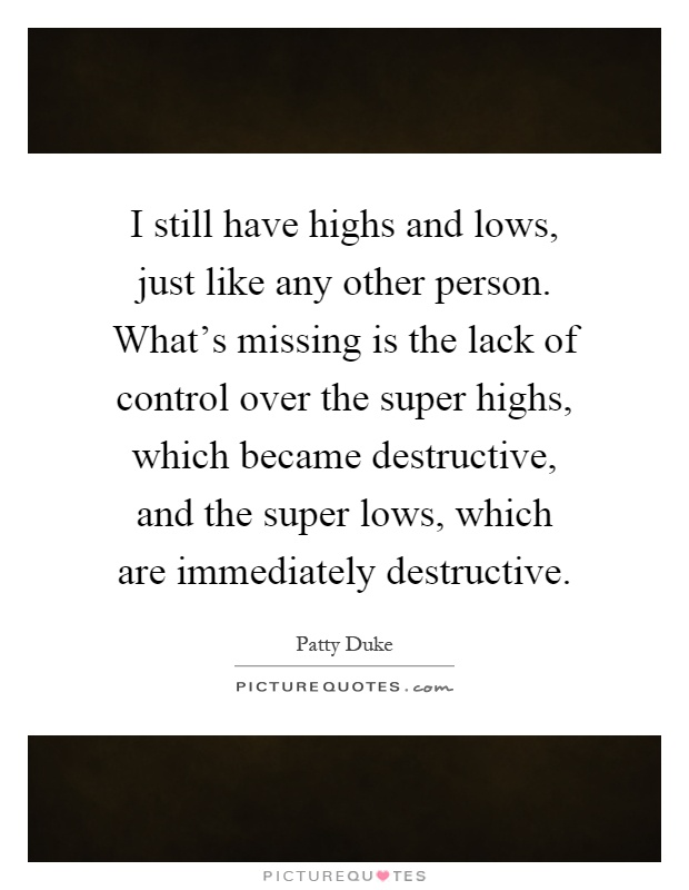I still have highs and lows, just like any other person. What's missing is the lack of control over the super highs, which became destructive, and the super lows, which are immediately destructive Picture Quote #1