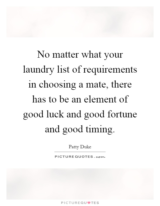 No matter what your laundry list of requirements in choosing a mate, there has to be an element of good luck and good fortune and good timing Picture Quote #1