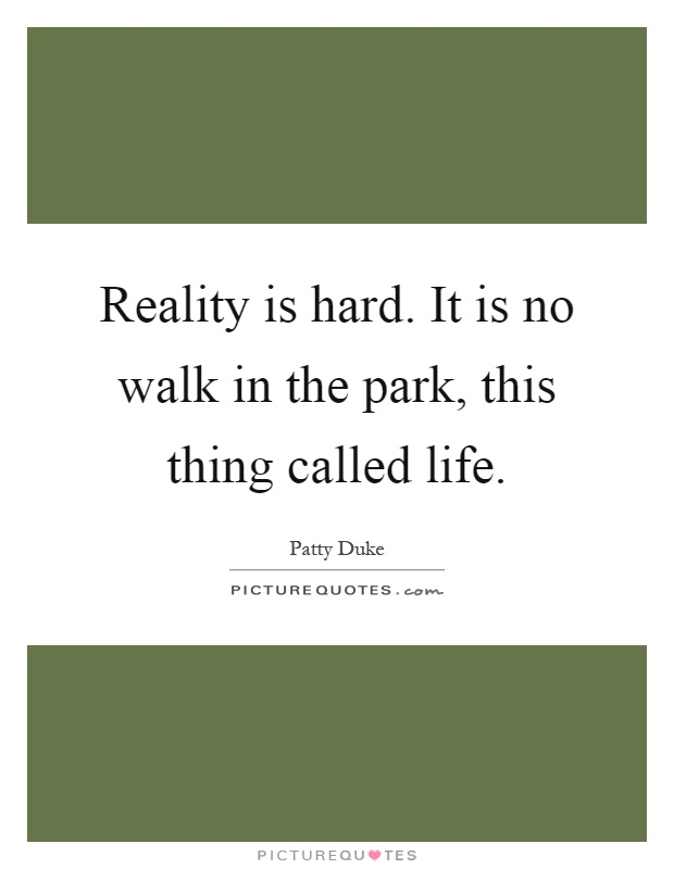 Reality is hard. It is no walk in the park, this thing called life Picture Quote #1