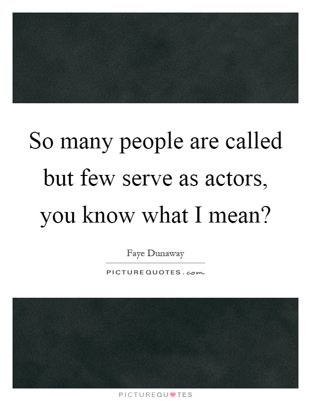 So many people are called but few serve as actors, you know what I mean? Picture Quote #1