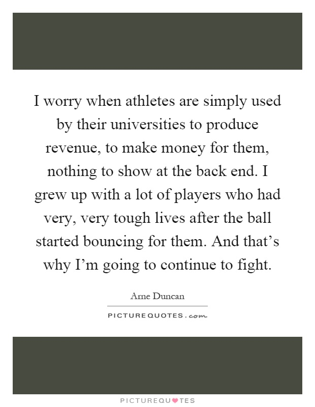 I worry when athletes are simply used by their universities to produce revenue, to make money for them, nothing to show at the back end. I grew up with a lot of players who had very, very tough lives after the ball started bouncing for them. And that's why I'm going to continue to fight Picture Quote #1