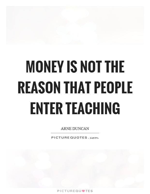 Money is not the reason that people enter teaching Picture Quote #1