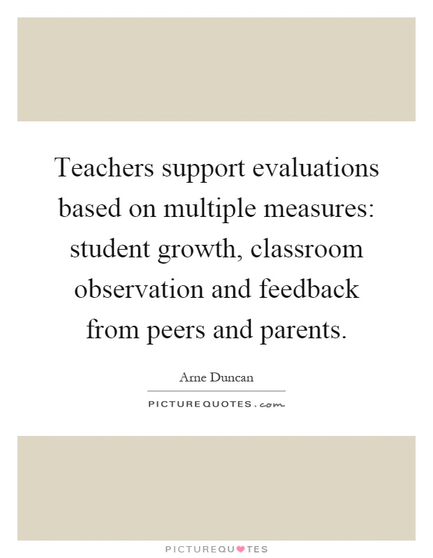 Teachers support evaluations based on multiple measures: student growth, classroom observation and feedback from peers and parents Picture Quote #1