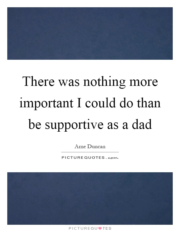 There was nothing more important I could do than be supportive as a dad Picture Quote #1