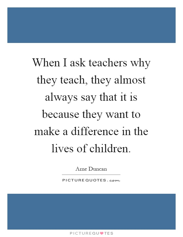 When I ask teachers why they teach, they almost always say that it is because they want to make a difference in the lives of children Picture Quote #1