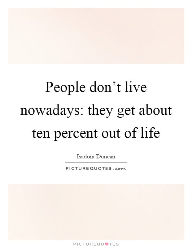 People don't live nowadays: they get about ten percent out of life Picture Quote #1