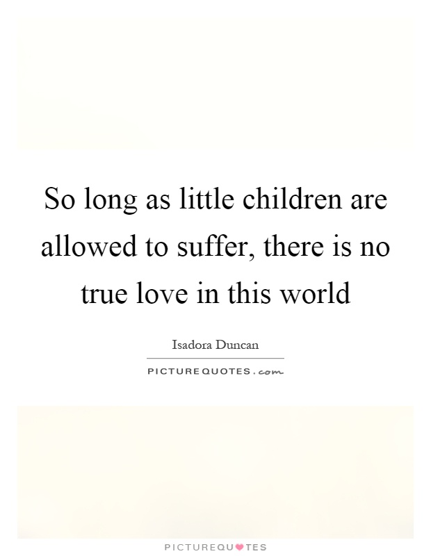 So long as little children are allowed to suffer, there is no true love in this world Picture Quote #1