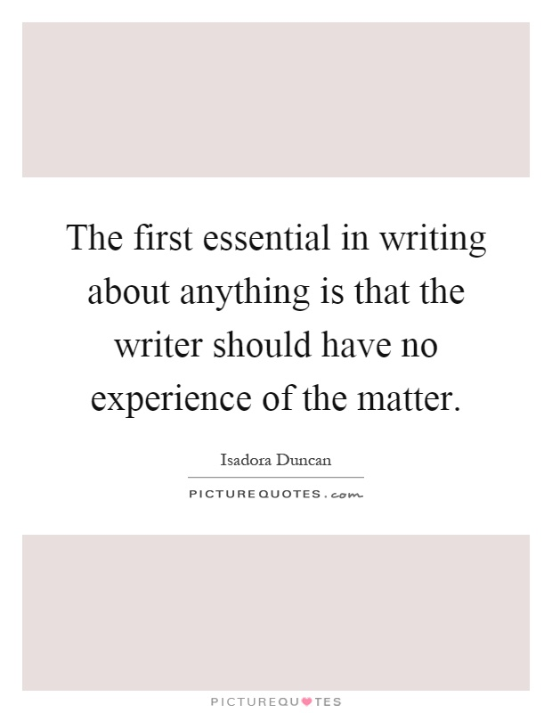 The first essential in writing about anything is that the writer should have no experience of the matter Picture Quote #1