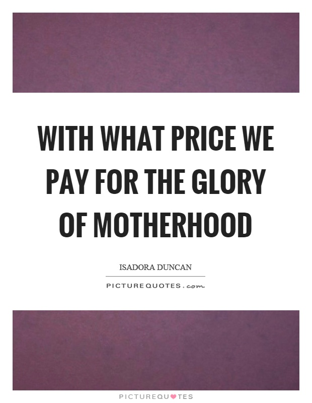 With what price we pay for the glory of motherhood Picture Quote #1