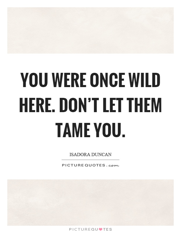 You were once wild here. Don't let them tame you Picture Quote #1