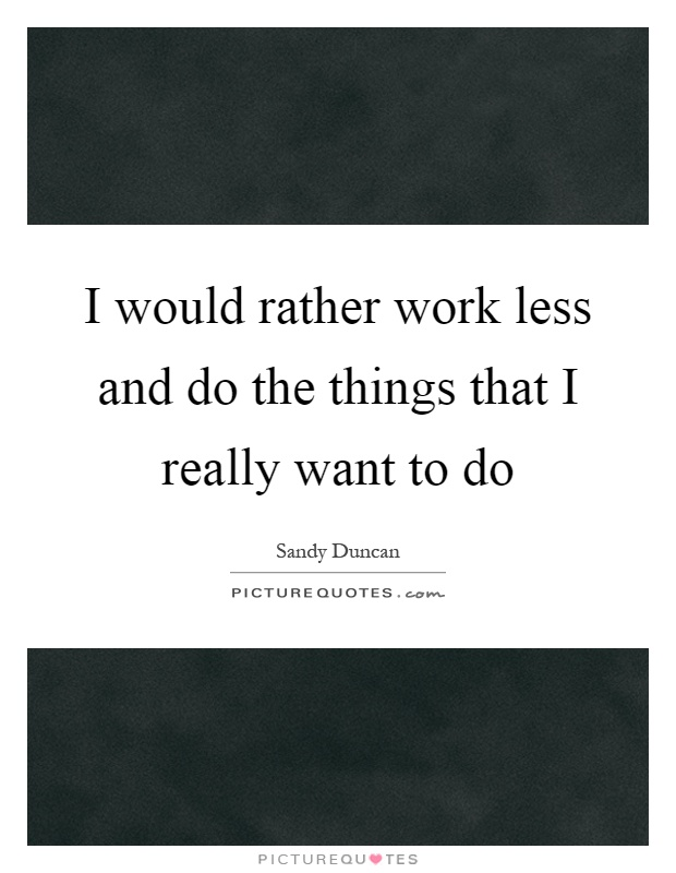 I would rather work less and do the things that I really want to do Picture Quote #1