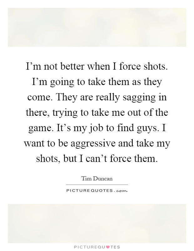 I'm not better when I force shots. I'm going to take them as they come. They are really sagging in there, trying to take me out of the game. It's my job to find guys. I want to be aggressive and take my shots, but I can't force them Picture Quote #1