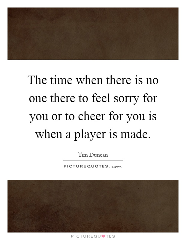 The time when there is no one there to feel sorry for you or to cheer for you is when a player is made Picture Quote #1