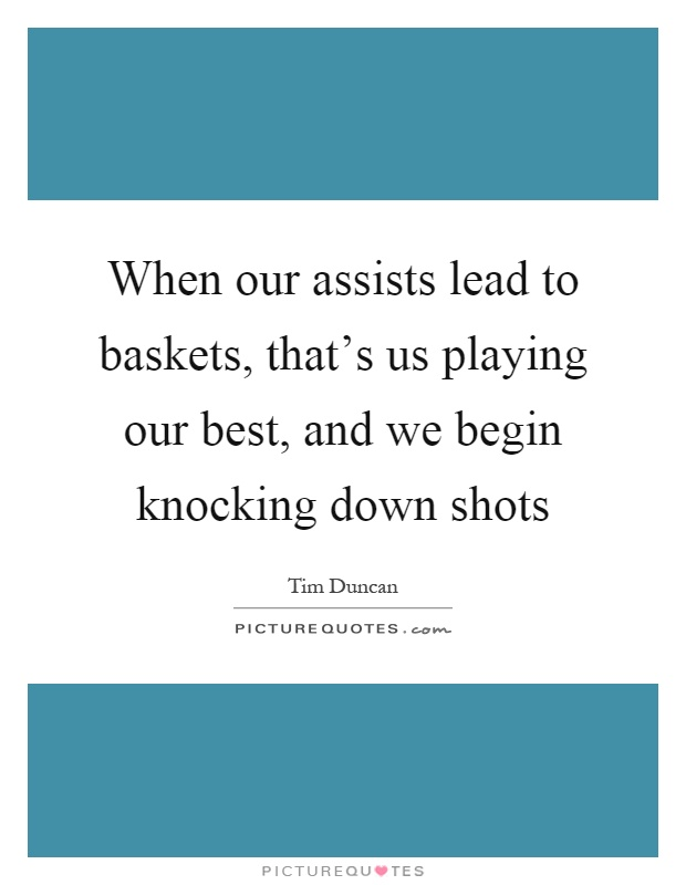 When our assists lead to baskets, that's us playing our best, and we begin knocking down shots Picture Quote #1