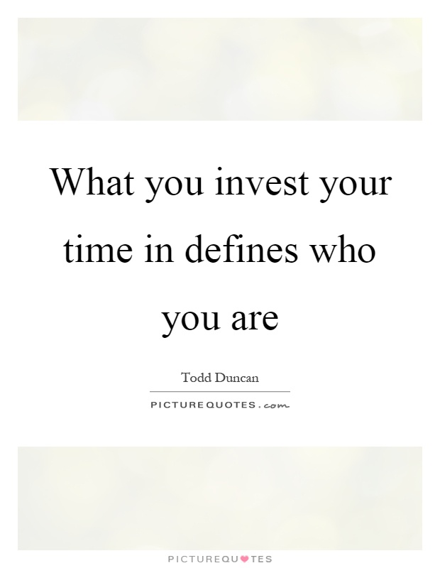What you invest your time in defines who you are Picture Quote #1