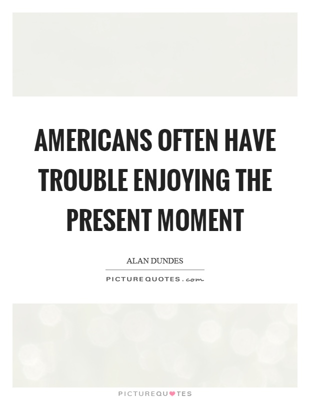 Americans often have trouble enjoying the present moment Picture Quote #1