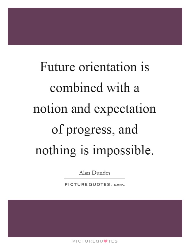 Future orientation is combined with a notion and expectation of progress, and nothing is impossible Picture Quote #1