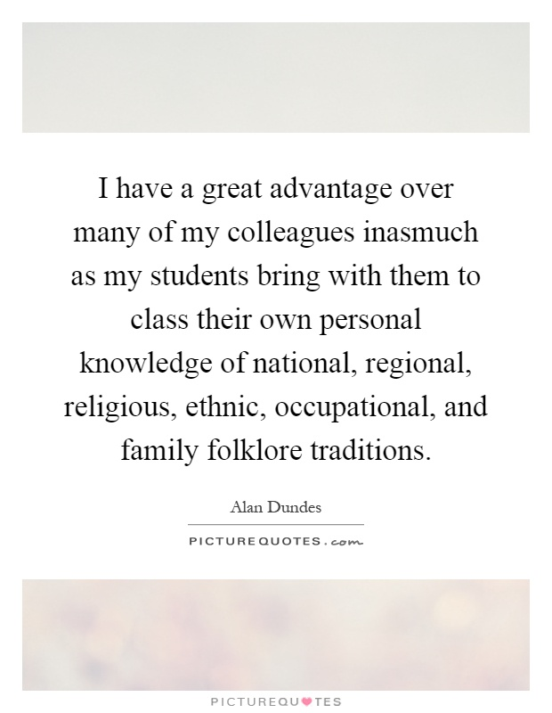 I have a great advantage over many of my colleagues inasmuch as my students bring with them to class their own personal knowledge of national, regional, religious, ethnic, occupational, and family folklore traditions Picture Quote #1